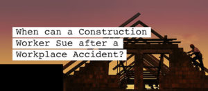 When can a Construction Worker Sue after a Workplace Accident