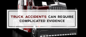 Truck Accidents can Require Complicated Evidence